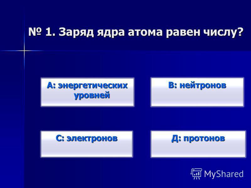 В: нейтронов В: нейтронов Д: протонов Д: протонов С: электронов С: электронов А: энергетических уровней А: энергетических уровней 1. Заряд ядра атома равен числу? 1. Заряд ядра атома равен числу?