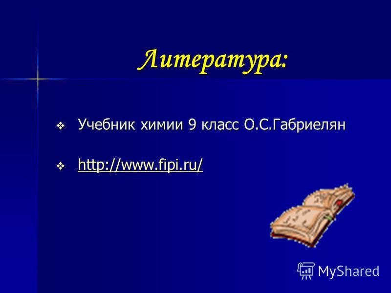 Литература: Учебник химии 9 класс О.С.Габриелян Учебник химии 9 класс О.С.Габриелян http://www.fipi.ru/ http://www.fipi.ru/ http://www.fipi.ru/