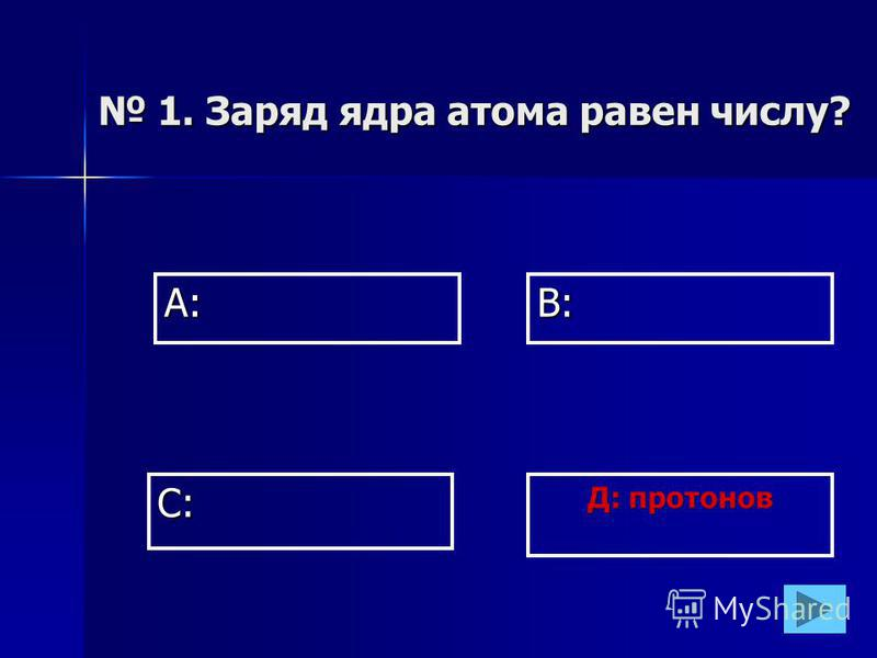 А:В: Д: протонов С: 1. Заряд ядра атома равен числу? 1. Заряд ядра атома равен числу?