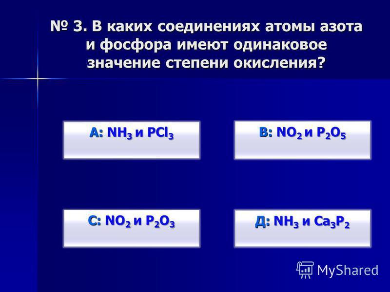 3. В каких соединениях атомы азота и фосфора имеют одинаковое значение степени окисления? 3. В каких соединениях атомы азота и фосфора имеют одинаковое значение степени окисления? В: NO 2 и P 2 O 5 В: NO 2 и P 2 O 5 Д: NH 3 и Ca 3 P 2 Д: NH 3 и Ca 3