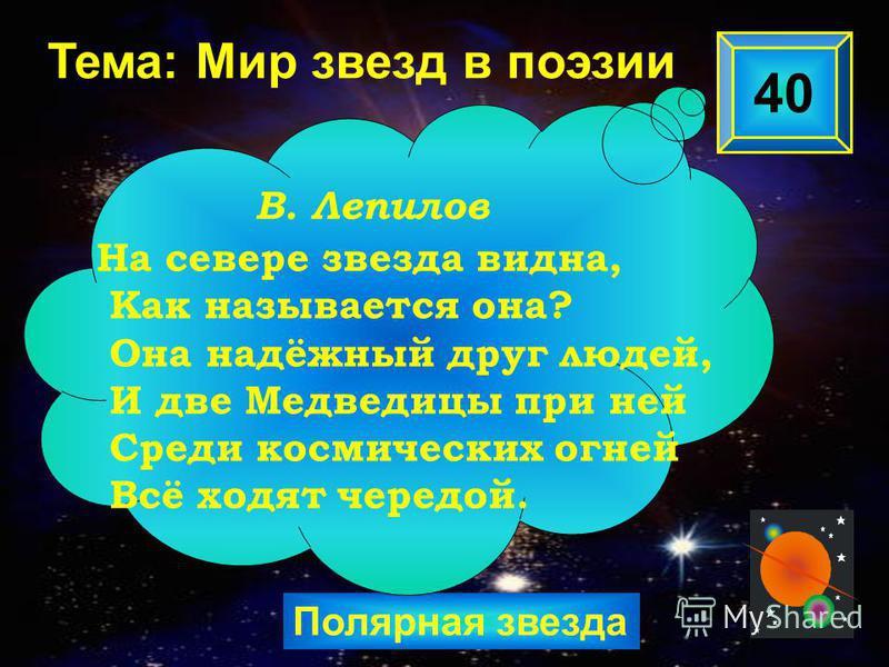 Полярная звезда 40 В. Лепилов Тема: Мир звезд в поэзии На севере звезда видна, Как называется она? Она надёжный друг людей, И две Медведицы при ней Среди космических огней Всё ходят чередой.
