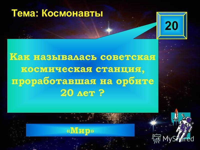 Как называлась советская космическая станция, проработавшая на орбите 20 лет ? 20 Тема: Космонавты «Мир»
