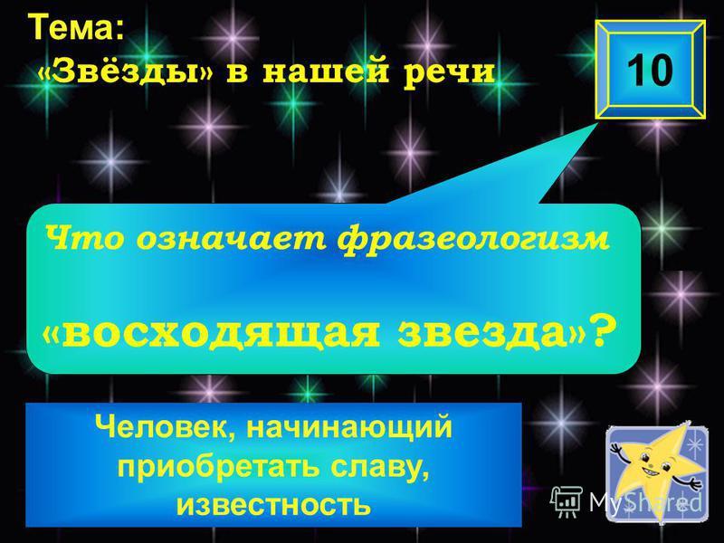 Человек, начинающий приобретать славу, известность Что означает фразеологизм «восходящая звезда»? 10 Тема: «Звёзды» в нашей речи