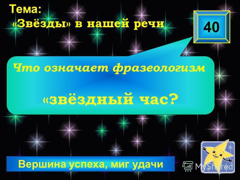 Вершина успеха, миг удачи Что означает фразеологизм «звёздный час? 40 Тема: «Звёзды» в нашей речи