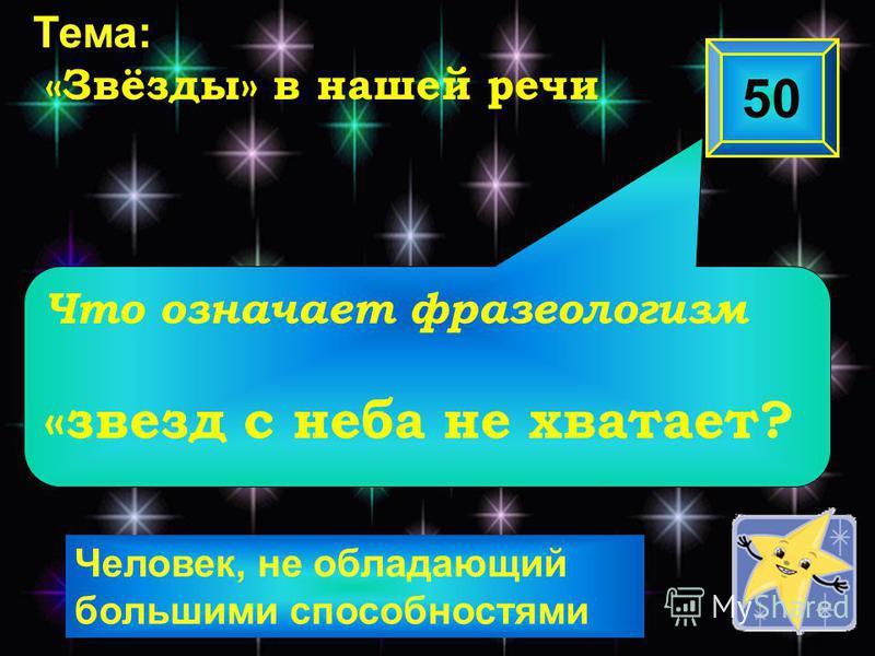 Человек, не обладающий большими способностями Что означает фразеологизм «звезд с неба не хватает? 50 Тема: «Звёзды» в нашей речи