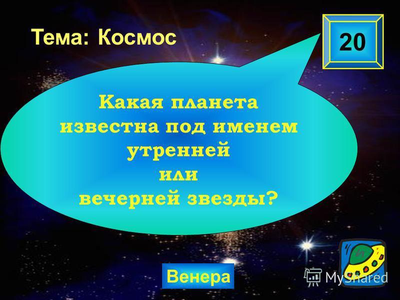 Венера 20 Какая планета известна под именем утренней или вечерней звезды? Тема: Космос