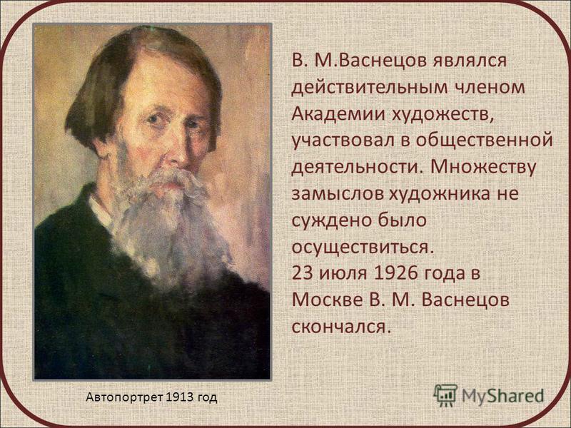 В. М.Васнецов являлся действительным членом Академии художеств, участвовал в общественной деятельности. Множеству замыслов художника не суждено было осуществиться. 23 июля 1926 года в Москве В. М. Васнецов скончался. Автопортрет 1913 год