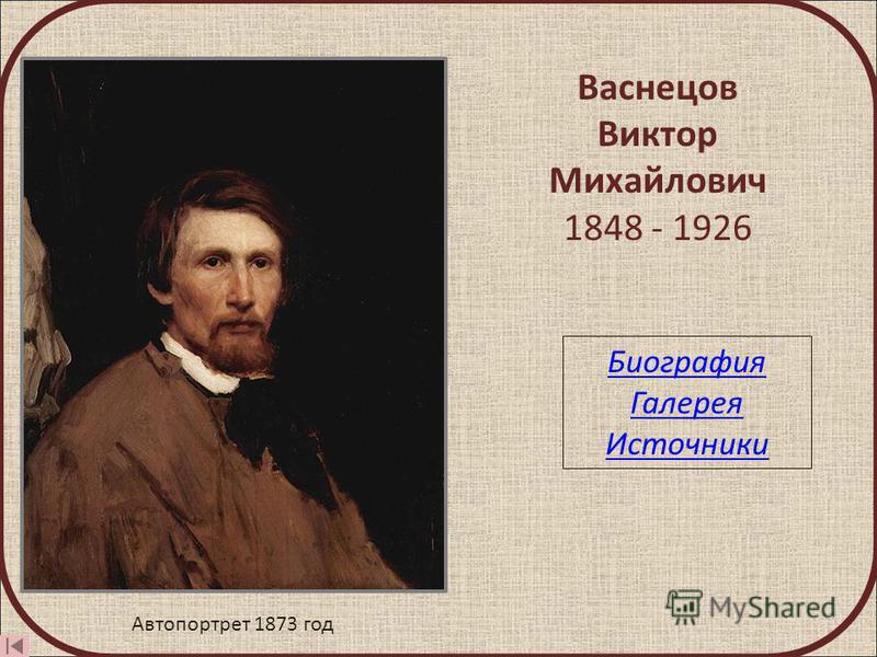 Васнецов Виктор Михайлович 1848 - 1926 Автопортрет 1873 год Биография Галерея Источники