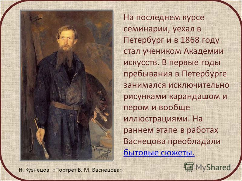 На последнем курсе семинарии, уехал в Петербург и в 1868 году стал учеником Академии искусств. В первые годы пребывания в Петербурге занимался исключительно рисунками карандашом и пером и вообще иллюстрациями. На раннем этапе в работах Васнецова прео