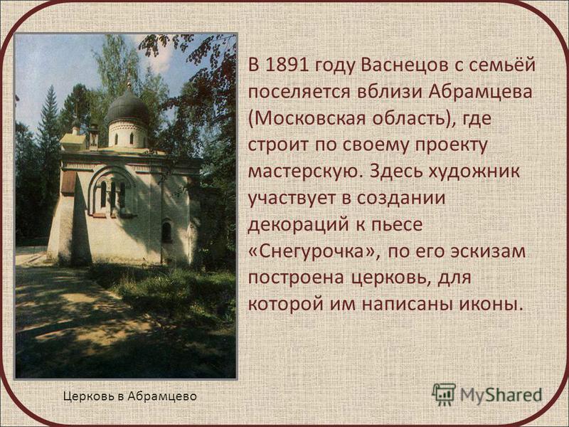 В 1891 году Васнецов с семьёй поселяется вблизи Абрамцева (Московская область), где строит по своему проекту мастерскую. Здесь художник участвует в создании декораций к пьесе «Снегурочка», по его эскизам построена церковь, для которой им написаны ико