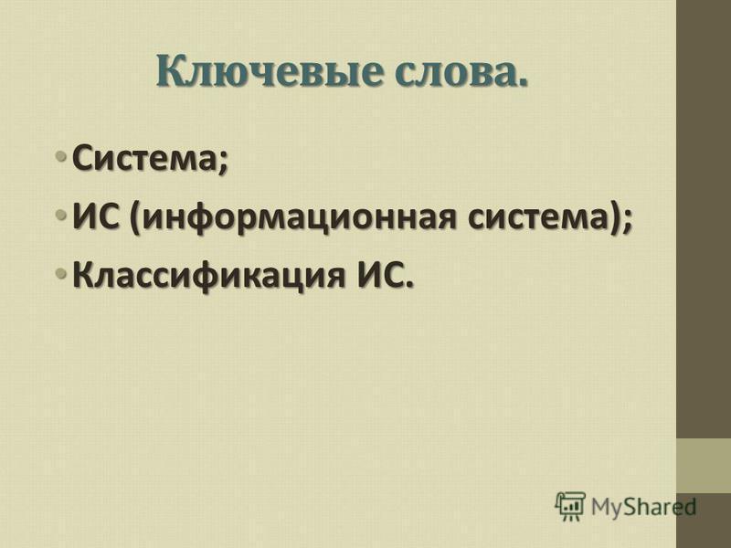 Ключевые слова. Система; Система; ИС (информационная система); ИС (информационная система); Классификация ИС. Классификация ИС.