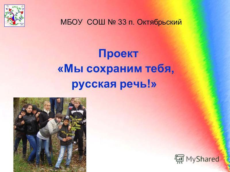 МБОУ СОШ 33 п. Октябрьский Проект «Мы сохраним тебя, русская речь!»