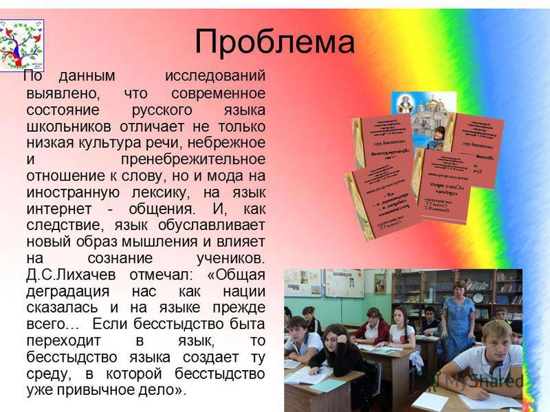 Проблема По данным исследований выявлено, что современное состояние русского языка школьников отличает не только низкая культура речи, небрежное и пренебрежительное отношение к слову, но и мода на иностранную лексику, на язык интернет - общения. И, к