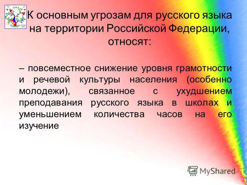 К основным угрозам для русского языка на территории Российской Федерации, относят: – повсеместное снижение уровня грамотности и речевой культуры населения (особенно молодежи), связанное с ухудшением преподавания русского языка в школах и уменьшением