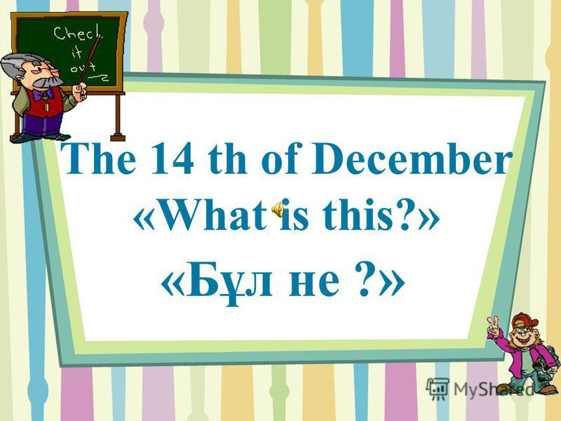 The 14 th of December «What is this?» «Бұл не ? »