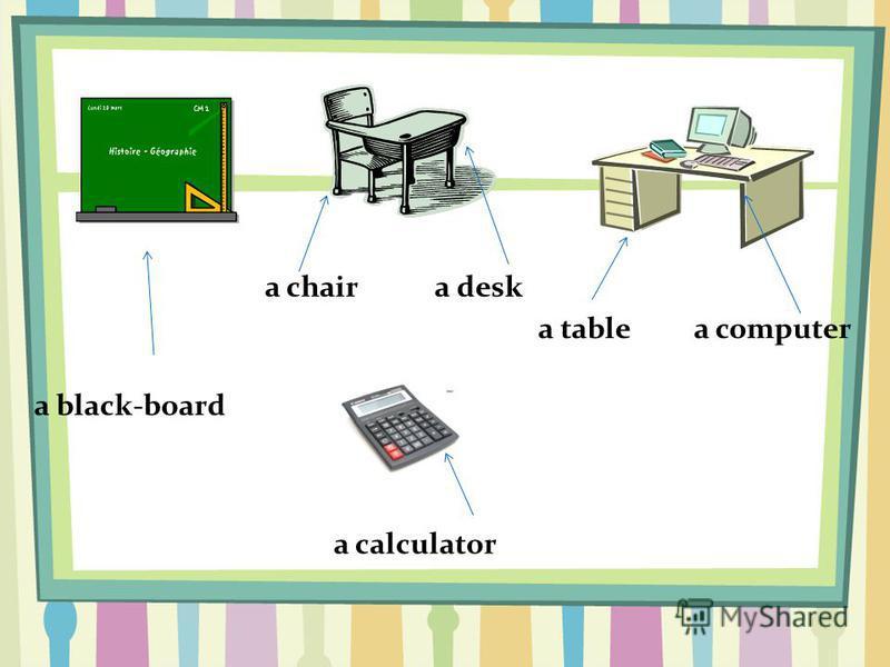 a black-board a chair a desk a table a computer a calculator