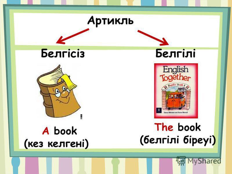Белгісіз Белгілі The book (белгілі біреуі) A book (кез келгені)