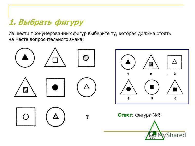 1. Выбрать фигуру Из шести пронумерованных фигур выберите ту, которая должна стоять на месте вопросительного знака: Ответ: фигура 6.