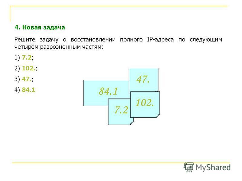 4. Новая задача Решите задачу о восстановлении полного IP-адреса по следующим четырем разрозненным частям: 1) 7.2; 2) 102.; 3) 47.; 4) 84.1 84.1 7.2 47. 102.