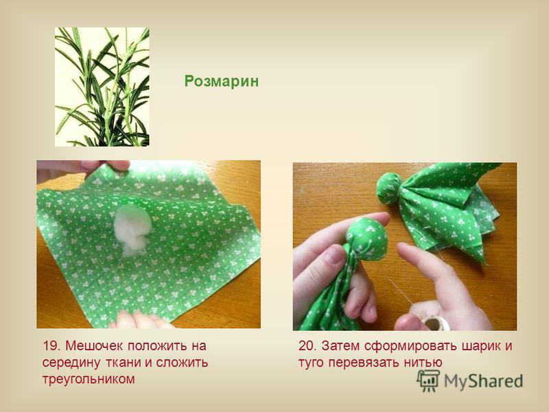 Розмарин 19. Мешочек положить на середину ткани и сложить треугольником 20. Затем сформировать шарик и туго перевязать нитью