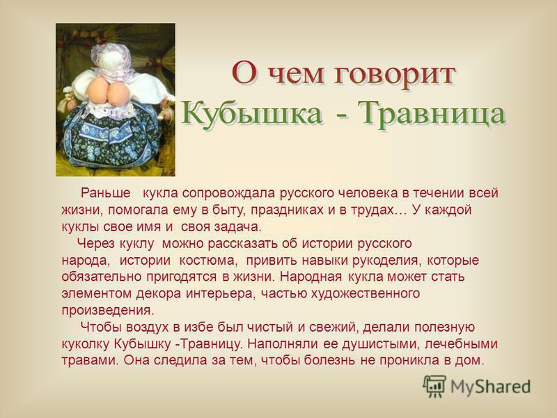 Раньше кукла сопровождала русского человека в течении всей жизни, помогала ему в быту, праздниках и в трудах… У каждой куклы свое имя и своя задача. Через куклу можно рассказать об истории русского народа, истории костюма, привить навыки рукоделия, к