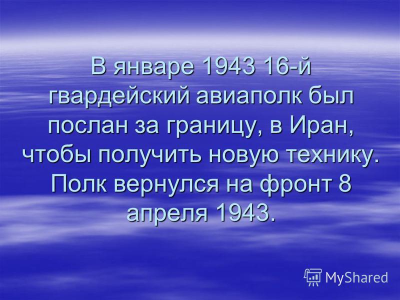 В январе 1943 16-й гвардейский авиаполк был послан за границу, в Иран, чтобы получить новую технику. Полк вернулся на фронт 8 апреля 1943.