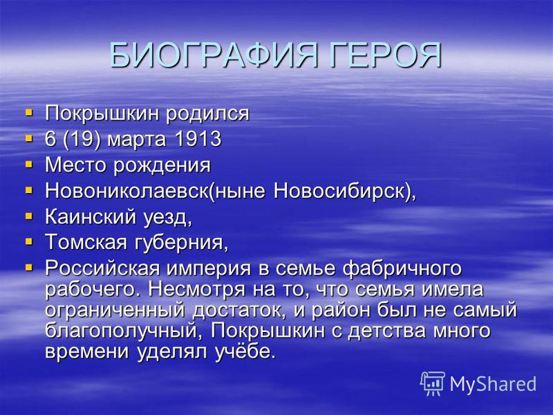 БИОГРАФИЯ ГЕРОЯ Покрышкин родился Покрышкин родился 6 (19) марта 1913 6 (19) марта 1913 Место рождения Место рождения Новониколаевск(ныне Новосибирск), Новониколаевск(ныне Новосибирск), Каинский уезд, Каинский уезд, Томская губерния, Томская губерния