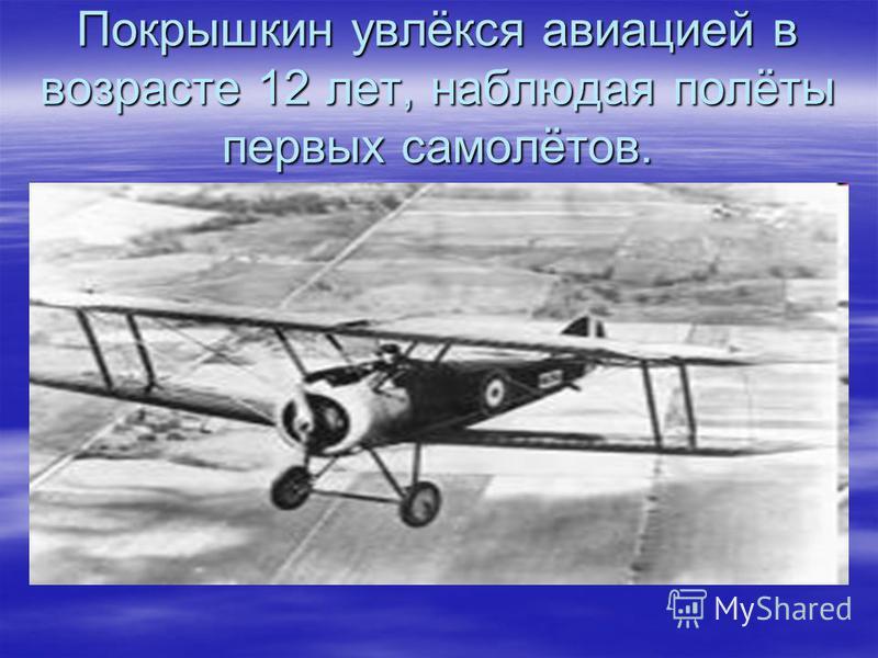 Покрышкин увлёкся авиацией в возрасте 12 лет, наблюдая полёты первых самолётов.
