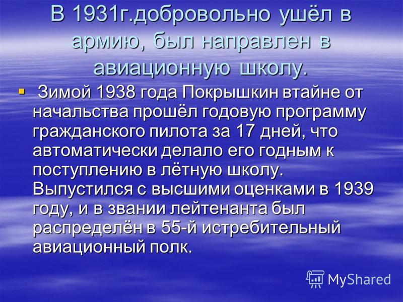 В 1931 г.добровольно ушёл в армию, был направлен в авиационную школу. Зимой 1938 года Покрышкин втайне от начальства прошёл годовую программу гражданского пилота за 17 дней, что автоматически делало его годным к поступлению в лётную школу. Выпустился