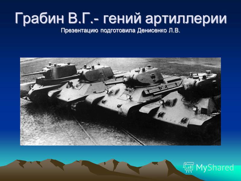 Грабин В.Г.- гений артиллерии Презентацию подготовила Денисенко Л.В.