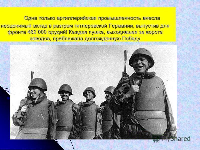Одна только артиллерийская промышленность внесла неоценимый вклад в разгром гитлеровской Германии, выпустив для фронта 482 000 орудий! Каждая пушка, выходившая за ворота заводов, приближала долгожданную Победу Одна только артиллерийская промышленност