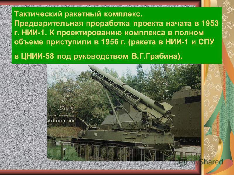 Тактический ракетный комплекс. Предварительная проработка проекта начата в 1953 г. НИИ-1. К проектированию комплекса в полном объеме приступили в 1956 г. (ракета в НИИ-1 и СПУ в ЦНИИ-58 под руководством В.Г.Грабина).
