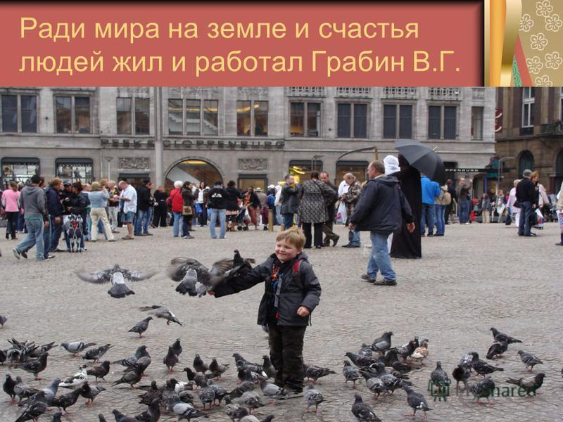 Ради мира на земле и счастья людей жил и работал Грабин В.Г.