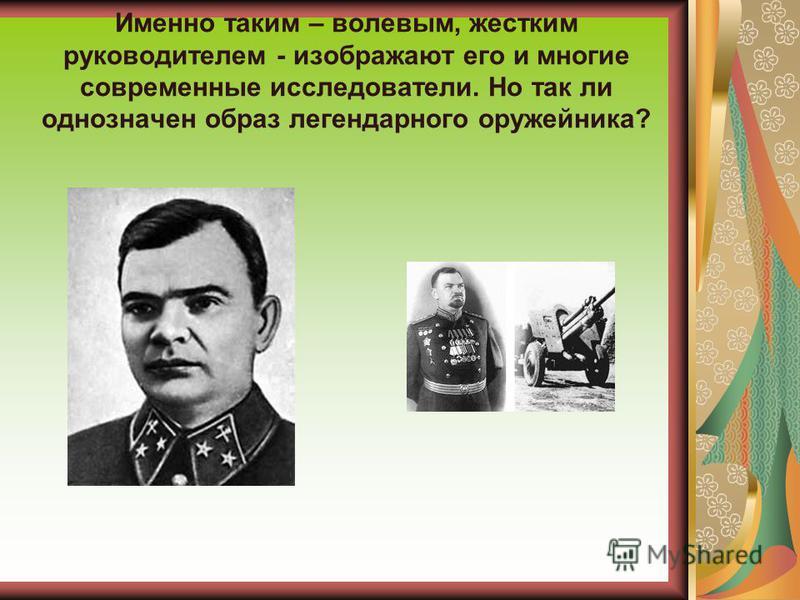 Именно таким – волевым, жестким руководителем - изображают его и многие современные исследователи. Но так ли однозначен образ легендарного оружейника?
