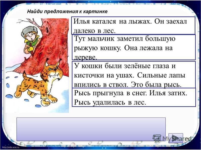Найди предложения к картинке Рысь прыгнула в снег. Илья затих. Рысь удалилась в лес. У кошки были зелёные глаза и кисточки на ушах. Сильные лапы впились в ствол. Это была рысь. Тут мальчик заметил большую рыжую кошку. Она лежала на дереве. Илья катал