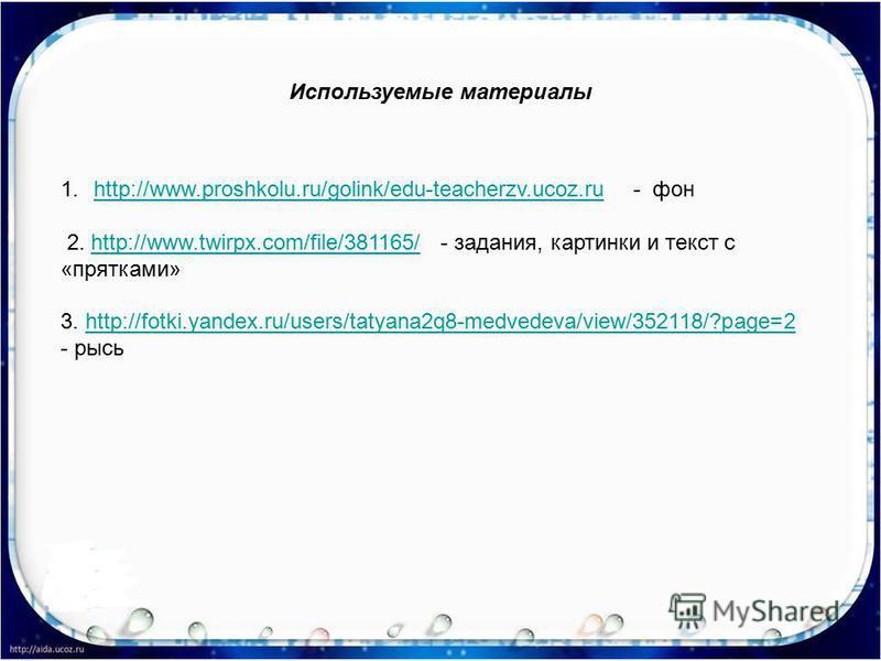 Используемые материалы 1.http://www.proshkolu.ru/golink/edu-teacherzv.ucoz.ru - фонhttp://www.proshkolu.ru/golink/edu-teacherzv.ucoz.ru 2. http://www.twirpx.com/file/381165/ - задания, картинки и текст с «прятками»http://www.twirpx.com/file/381165/ 3
