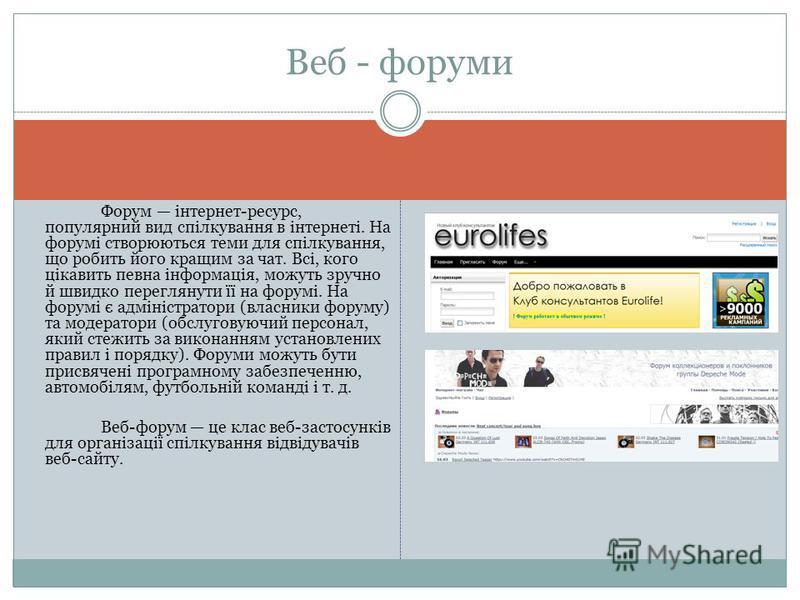 Форум інтернет-ресурс, популярний вид спілкування в інтернеті. На форумі створюються теми для спілкування, що робить його кращим за чат. Всі, кого цікавить певна інформація, можуть зручно й швидко переглянути її на форумі. На форумі є адміністратори