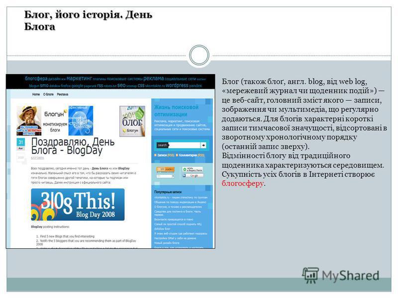 Блог, його історія. День Блога Блог (також блоґ, англ. blog, від web log, «мережевий журнал чи щоденник подій») це веб-сайт, головний зміст якого записи, зображення чи мультимедіа, що регулярно додаються. Для блогів характерні короткі записи тимчасов