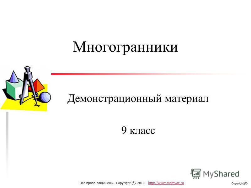 Многогранники Демонстрационный материал 9 класс Все права защищены. Copyright 2010. http://www.mathvaz.ruhttp://www.mathvaz.ru с Copyright с