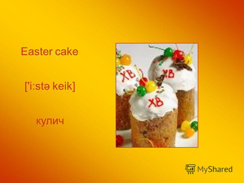 Easter cake кулич ['i:stə keik]