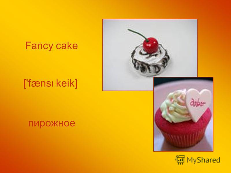 Fancy cake ['fæns keik] пирожное