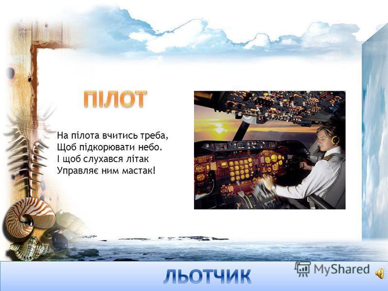 На пілота вчитись треба, Щоб підкорювати небо. І щоб слухався літак Управляє ним мастак!
