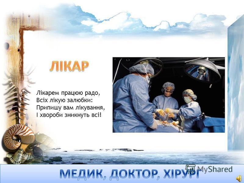 Лікарем працюю радо, Всіх лікую залюбки: Припишу вам лікування, І хвороби зникнуть всі!