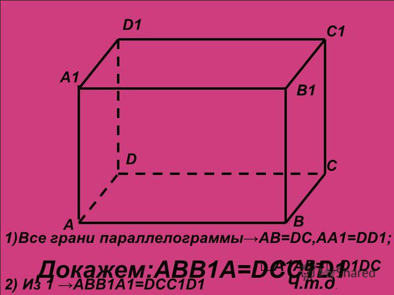 А А1 В В1 С С1 D D1 А А1 В В1 С С1 D D1 Докажем:ABB1A=DCC1D1 1)Все грани параллелограммыAB=DC,AA1=DD1; A1AB=D1DC 2) Из 1ABB1A1=DCC1D1 Ч.т.д.