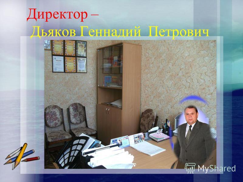 Директор – Дьяков Геннадий Петрович