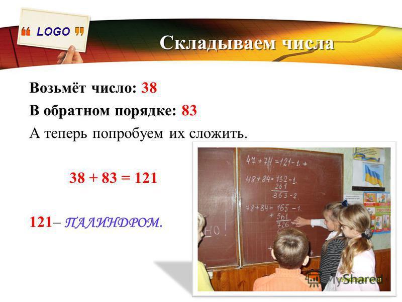 LOGO Складываем числа Возьмёт число: 38 В обратном порядке: 83 А теперь попробуем их сложить. 38 + 83 = 121 121– ПАЛИНДРОМ.