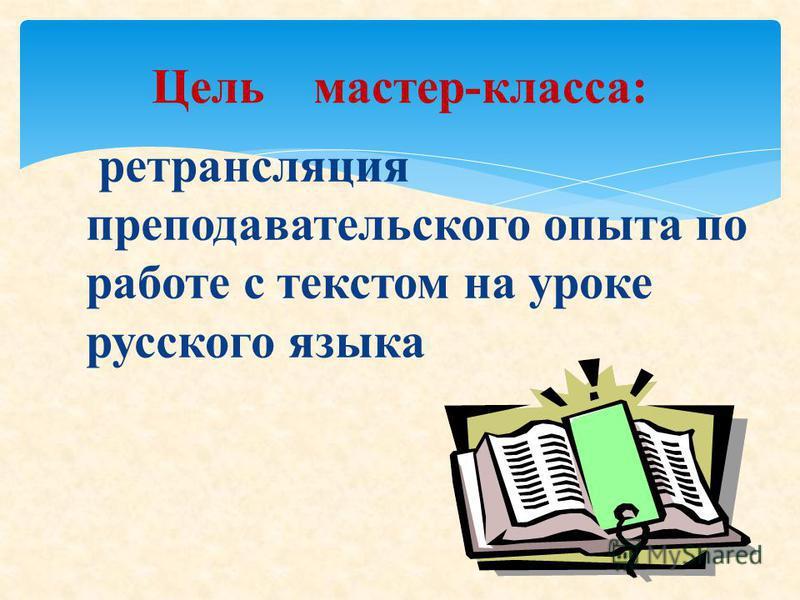ретрансляция преподавательского опыта по работе с текстом на уроке русского языка Цель мастер-класса: