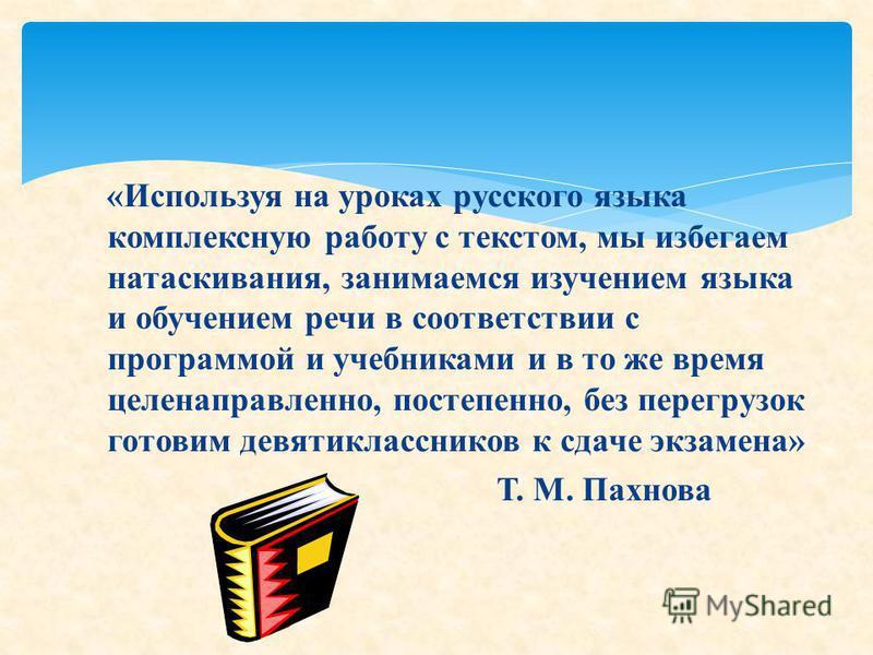 «Используя на уроках русского языка комплексную работу с текстом, мы избегаем натаскивания, занимаемся изучением языка и обучением речи в соответствии с программой и учебниками и в то же время целенаправленно, постепенно, без перегрузок готовим девят