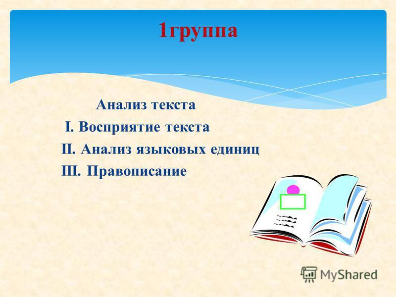 Анализ текста I. Восприятие текста II. Анализ языковых единиц III. Правописание 1 группа