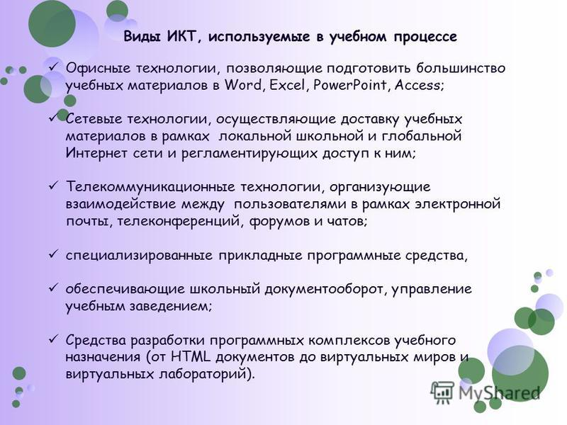 Виды ИКТ, используемые в учебном процессе Офисные технологии, позволяющие подготовить большинство учебных материалов в Word, Excel, PowerPoint, Access; Сетевые технологии, осуществляющие доставку учебных материалов в рамках локальной школьной и глоба